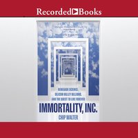 Immortality, Inc.: Renegade Science, Silicon Valley Billions, and the Quest to Live Forever - Chip Walter