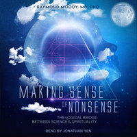 Making Sense of Nonsense: The Logical Bridge Between Science & Spirituality - Raymond Moody