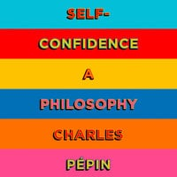 Self-Confidence: A Philosophy - Charles Pépin
