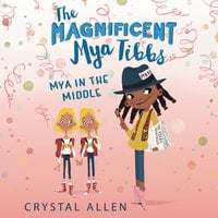 The Magnificent Mya Tibbs: Mya in the Middle - Crystal Allen