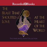 The Beast That Shouted Love at the Heart of the World and Other Works - Harlan Ellison