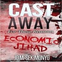 Cast Away : For These Reasons: Economic Jihad - Jo M. Sekimonyo