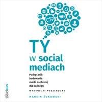 Ty w social mediach. Podręcznik budowania marki osobistej dla każdego. Wydanie II poszerzone - Marcin Żukowski