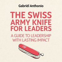The Swiss Army Knife for Leaders: A Guide to Leadership with Lasting Impact - Gabriël Anthonio