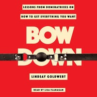 Bow Down: Lessons from Dominatrixes on How to Get Everything You Want - Lindsay Goldwert