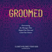 Groomed: Overcoming the Messages That Shaped Our Past and Limit Our Future - Elizabeth Melendez Fisher Good