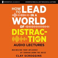 How to Lead in a World of Distraction: Audio Lectures - Clay Scroggins