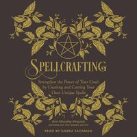 Spellcrafting: Strengthen the Power of Your Craft by Creating and Casting Your Own Unique Spells - Arin Murphy-Hiscock