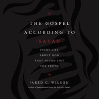 The Gospel According to Satan: Eight Lies about God that Sound Like the Truth - Jared C. Wilson