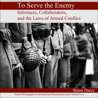 To Serve the Enemy: Informers, Collaborators, and the Laws of Armed Conflict - Shane Darcy