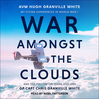 War Amongst the Clouds: My Flying Experiences in World War I and the Follow-On Years 1920-1983 - Chris Granville White,Hugh Granville White