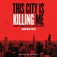 This City Is Killing Me: Community Trauma and Toxic Stress in Urban America - Jonathan Foiles