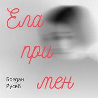 Ела при мен - Богдан Русев
