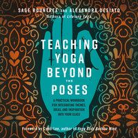 Teaching Yoga Beyond the Poses: A Practial Workbook for Integrating Themes, Ideas, and Inspiration into Your Class - Sage Rountree, Alexandra Desiato