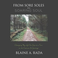 From Sore Soles to a Soaring Soul:Changing My Life One Step at a Time on the Camino Santiago - Blaine A. Rada