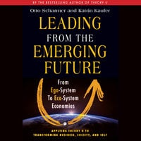 Leading from the Emerging Future: From Ego-System to Eco-System Economies - Otto Scharmer, Katrin Kaeufer