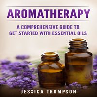 Aromatherapy: A Comprehensive Guide To Get Started With Essential Oils - Jessica Thompson