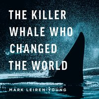 The Killer Whale Who Changed The World - Mark Leiren-Young