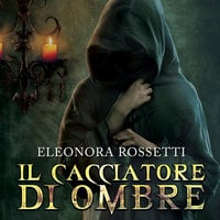 Il cacciatore di ombre - Eleonora Rossetti