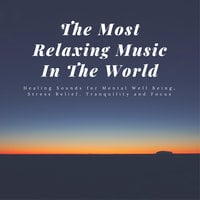 The Most Relaxing Music In The World: Healing Sounds for Mental Well Being, Stress Relief, Tranquility and Focus - Joshua Armentrout