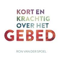 Kort en krachtig over het gebed - Ron van der Spoel