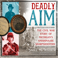 Deadly Aim: The Civil War of Michigan's Anishinaabe Sharpshooters - Sally M. Walker
