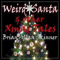 Weird Santa: & other Xmas Tales - Brian Allan Skinner