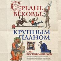 Средневековье крупным планом - Олег Воскобойников