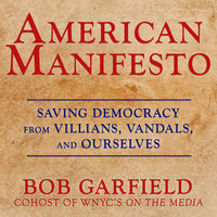 American Manifesto: Saving Democracy from Villains, Vandals, and Ourselves - Bob Garfield