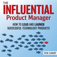 The Influential Product Manager: How to Lead and Launch Successful Technology Products - Ken Sandy