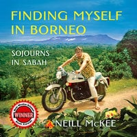Finding Myself in Borneo: Sojourns in Sabah - Neill McKee