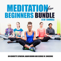 Meditation for Beginners Bundle: 8 in 1 Bundle - Adam Brown, Dr. Henriette Sparson, George M. Singerire