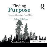 Finding Purpose: Environmental Stewardship as a Personal Calling - Andrew J. Hoffman