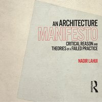 An Architecture Manifesto: Critical Reason and Theories of a Failed Practice - Nadir Lahiji