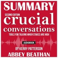 Summary of: Crucial Conversations – Tools for Talking When Stakes Are High, Second Edition by Kerry Patterson - Abbey Beathan