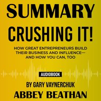 Summary of Crushing It!: How Great Entrepreneurs Build Their Business and Influence—and How You Can, Too by Gary Vaynerchuk - Abbey Beathan