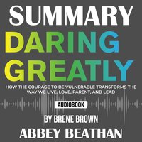 Summary of Daring Greatly: How the Courage to Be Vulnerable Transforms the Way We Live, Love, Parent, and Lead by Brene Brown - Abbey Beathan