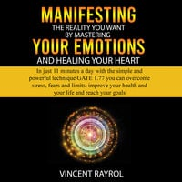 Manifesting the Reality You Want by Mastering Your Emotions and Healing Your Heart - Vincent Rayrol
