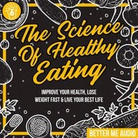 The Science of Healthy Eating: Improve Your Health, Lose Weight Fast & Live Your Best Life - Better Me Audio