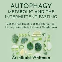 Autophagy Metabolic and the Intermittent Fasting: Get the Full Benefits of the Intermittent Fasting,Burns Body Fats and Weight Loss - Archibald Withman