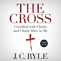 The Cross: Crucified with Christ, and Christ Alive in Me - J.C. Ryle