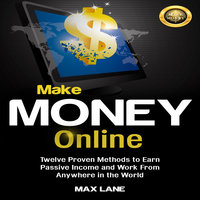 Make Money Online: Twelve Proven Methods to Earn Passive Income and Work From Anywhere in the World - Max Lane
