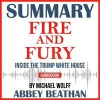 Summary of Fire and Fury: Inside the Trump White House by Michael Wolff - Abbey Beathan