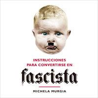 Instrucciones para convertirse en fascista - Michela Murgia