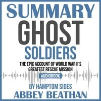 Summary of Ghost Soldiers: The Epic Account of World War II's Greatest Rescue Mission by Hamptom Sides - Abbey Beathan