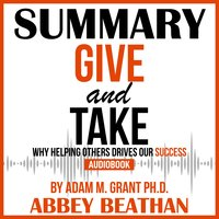 Summary of Give and Take: Why Helping Others Drives Our Success by Adam M. Grant Ph.D. - Abbey Beathan
