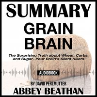 Summary of Grain Brain: The Surprising Truth about Wheat, Carbs, and Sugar--Your Brain's Silent Killers by David Perlmutter - Abbey Beathan