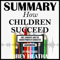 Summary of How Children Succeed: Grit, Curiosity, and the Hidden Power of Character by Paul Tough - Abbey Beathan