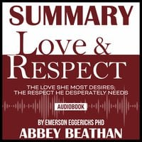 Summary of Love & Respect: The Love She Most Desires; The Respect He Desperately Needs by Emerson Eggerichs Phd - Abbey Beathan