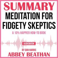 Summary of Meditation for Fidgety Skeptics: A 10% Happier How-to Book by Dan Harris - Abbey Beathan